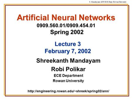 S. Mandayam/ ANN/ECE Dept./Rowan University Artificial Neural Networks 0909.560.01/0909.454.01 Spring 2002 Shreekanth Mandayam Robi Polikar ECE Department.