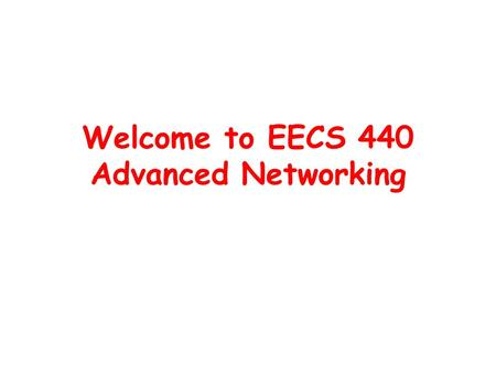 Welcome to EECS 440 Advanced Networking. What is this class about? Goal: to help you learn how to do the networking research –Read research papers –Argue.
