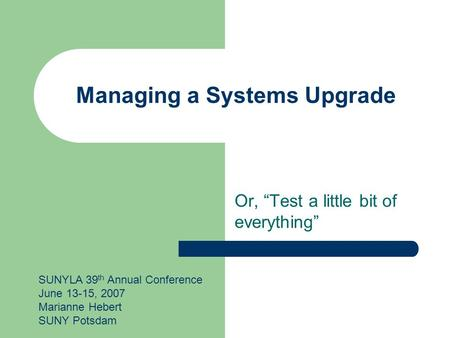 "Managing a Systems Upgrade Or, ""Test a little bit of everything"" SUNYLA 39 th Annual Conference June 13-15, 2007 Marianne Hebert SUNY Potsdam."