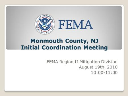 Monmouth County, NJ Initial Coordination Meeting FEMA Region II Mitigation Division August 19th, 2010 10:00-11:00.