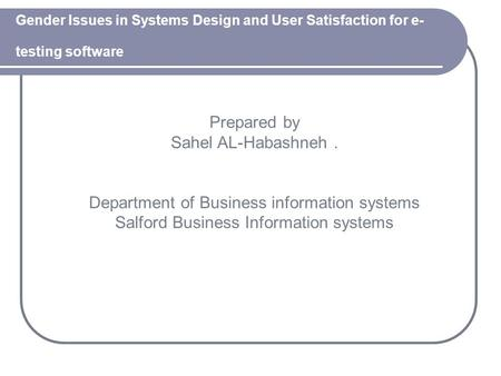 Gender Issues in Systems Design and User Satisfaction for e- testing software Prepared by Sahel AL-Habashneh. Department of Business information systems.