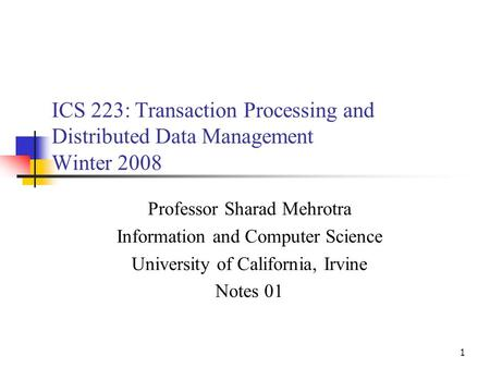 1 ICS 223: Transaction Processing and Distributed Data Management Winter 2008 Professor Sharad Mehrotra Information and Computer Science University of.