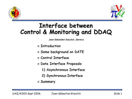 DAQ WS03 Sept 2006Jean-Sébastien GraulichSlide 1 Interface between Control & Monitoring and DDAQ o Introduction o Some background on DATE o Control Interface.
