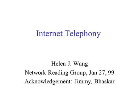 Internet Telephony Helen J. Wang Network Reading Group, Jan 27, 99 Acknowledgement: Jimmy, Bhaskar.