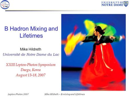 Lepton-Photon 2007Mike Hildreth – B-mixing and Lifetimes B Hadron Mixing and Lifetimes Mike Hildreth Université de Notre Dame du Lac XXIII Lepton-Photon.