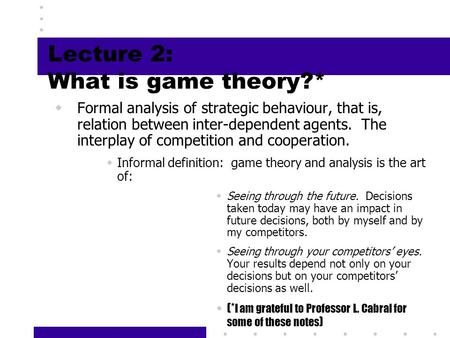 1 Lecture 2: What is game theory?*  Formal analysis of strategic behaviour, that is, relation between inter-dependent agents. The interplay of competition.