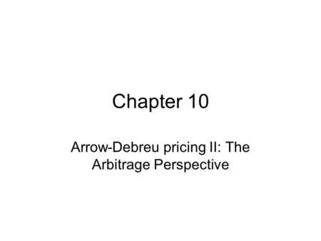 Chapter 10 Arrow-Debreu pricing II: The Arbitrage Perspective.