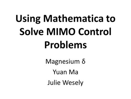 Using Mathematica to Solve MIMO Control Problems Magnesium δ Yuan Ma Julie Wesely.
