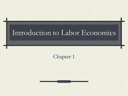 Introduction to Labor Economics Chapter 1. 2 Labor Economics Goals: Study how labor markets work and explain why some outcomes are more likely to occur.