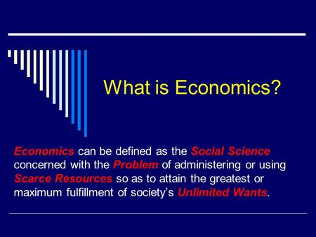 What is Economics? Economics can be defined as the Social Science concerned with the Problem of administering or using Scarce Resources so as to attain.
