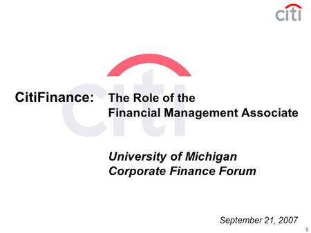 0 CitiFinance: The Role of the Financial Management Associate University of Michigan Corporate Finance Forum September 21, 2007.