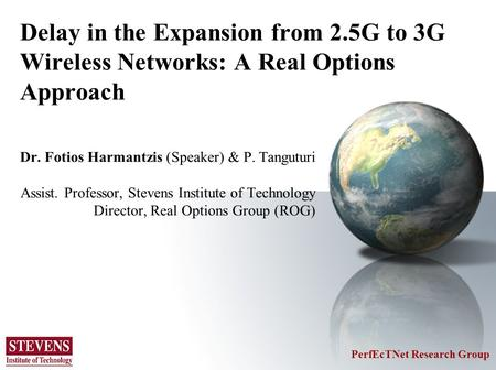 Delay in the Expansion from 2.5G to 3G Wireless Networks: A Real Options Approach Dr. Fotios Harmantzis (Speaker) & P. Tanguturi Assist. Professor, Stevens.