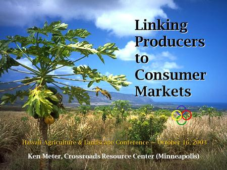 Linking Producers to Consumer Markets Ken Meter, Crossroads Resource Center (Minneapolis) Hawaii Agriculture & Landscape Conference — October 16, 2003.