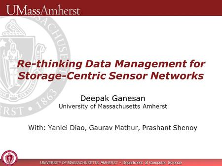 U NIVERSITY OF M ASSACHUSETTS, A MHERST Department of Computer Science Re-thinking Data Management for Storage-Centric Sensor Networks Deepak Ganesan University.