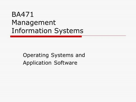BA471 Management Information Systems Operating Systems and Application Software.