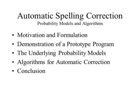 Automatic Spelling Correction Probability Models and Algorithms Motivation and Formulation Demonstration of a Prototype Program The Underlying Probability.