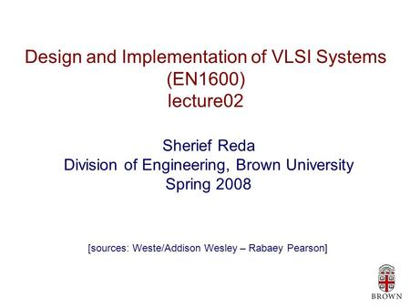 Design and Implementation of VLSI Systems (EN1600) lecture02 Sherief Reda Division of Engineering, Brown University Spring 2008 [sources: Weste/Addison.