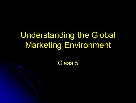 Understanding the Global Marketing Environment Class 5.