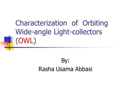 Characterization of Orbiting Wide-angle Light-collectors (OWL) By: Rasha Usama Abbasi.