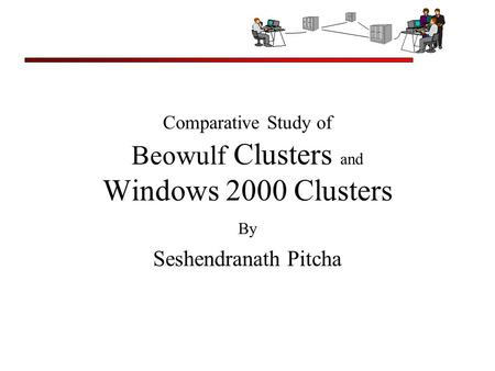 Comparative Study of Beowulf Clusters and Windows 2000 Clusters By Seshendranath Pitcha.