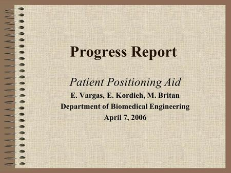 Progress Report Patient Positioning Aid E. Vargas, E. Kordieh, M. Britan Department of Biomedical Engineering April 7, 2006.