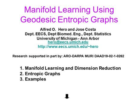 Manifold Learning Using Geodesic Entropic Graphs Alfred O. Hero and Jose Costa Dept. EECS, Dept Biomed. Eng., Dept. Statistics University of Michigan -