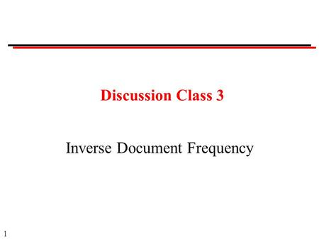 1 Discussion Class 3 Inverse Document Frequency. 2 Discussion Classes Format: Questions. Ask a member of the class to answer. Provide opportunity for.