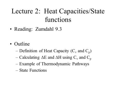 Lecture 2: Heat Capacities/State functions Reading: Zumdahl 9.3 Outline –Definition of Heat Capacity (C v and C p ) –Calculating  E and  H using C v.