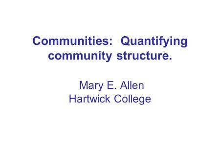Communities: Quantifying community structure. Mary E. Allen Hartwick College.
