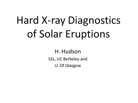 Hard X-ray Diagnostics of Solar Eruptions H. Hudson SSL, UC Berkeley and U. Of Glasgow.