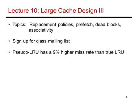1 Lecture 10: Large Cache Design III Topics: Replacement policies, prefetch, dead blocks, associativity Sign up for class mailing list Pseudo-LRU has a.