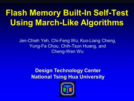 Design Technology Center National Tsing Hua University Flash Memory Built-In Self-Test Using March-Like Algorithms Jen-Chieh Yeh, Chi-Feng Wu, Kuo-Liang.