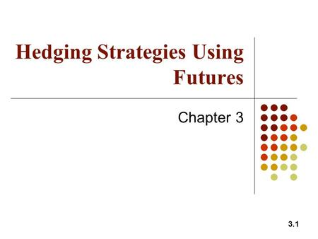 3.1 Hedging Strategies Using Futures Chapter 3. 3.2 Long & Short Hedges: Anticipatory Hedging Rule Do now in the futures market what you expect to do.