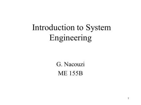 1 Introduction to System Engineering G. Nacouzi ME 155B.
