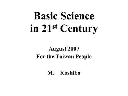 Basic Science in 21 st Century August 2007 For the Taiwan People M. Koshiba.