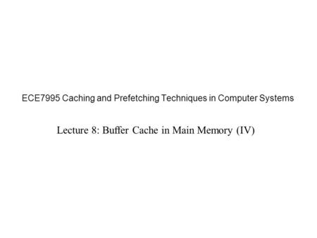 ECE7995 Caching and Prefetching Techniques in Computer Systems Lecture 8: Buffer Cache in Main Memory (IV)
