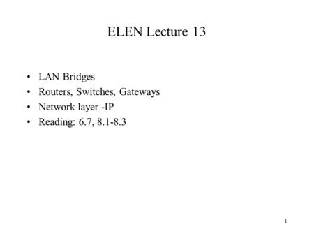1 ELEN Lecture 13 LAN Bridges Routers, Switches, Gateways Network layer -IP Reading: 6.7, 8.1-8.3.