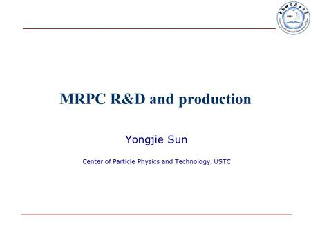 MRPC R&D and production Yongjie Sun Center of Particle Physics and Technology, USTC.
