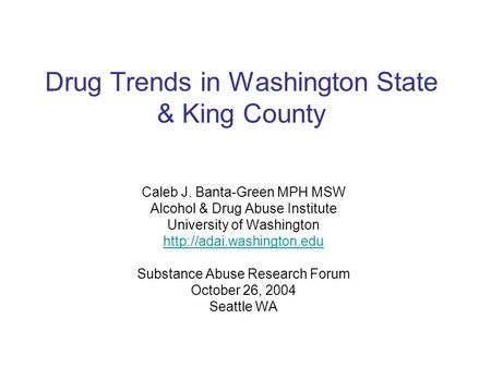 Drug Trends in Washington State & King County Caleb J. Banta-Green MPH MSW Alcohol & Drug Abuse Institute University of Washington
