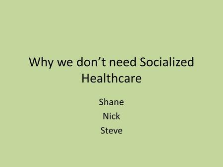 Why we don't need Socialized Healthcare Shane Nick Steve.