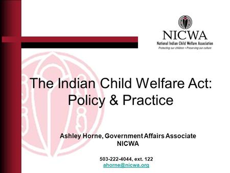 The Indian Child Welfare Act: Policy & Practice 503-222-4044, ext. 122 Ashley Horne, Government Affairs Associate NICWA.