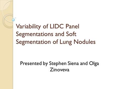 Variability of LIDC Panel Segmentations and Soft Segmentation of Lung Nodules Presented by Stephen Siena and Olga Zinoveva.