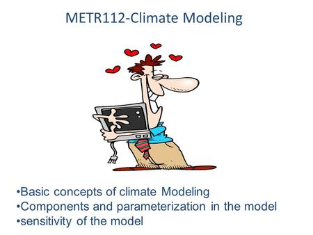 METR112-Climate Modeling Basic concepts of climate Modeling Components and parameterization in the model sensitivity of the model.
