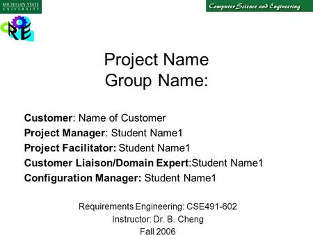 Project Name Group Name: Customer: Name of Customer Project Manager: Student Name1 Project Facilitator: Student Name1 Customer Liaison/Domain Expert:Student.