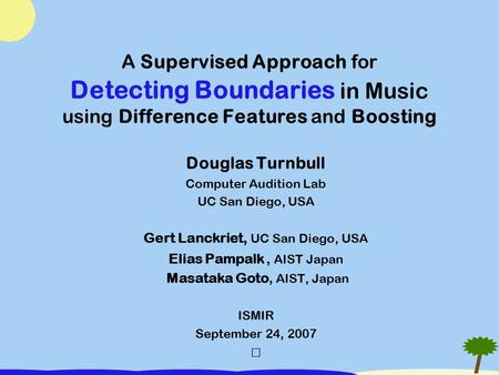 A Supervised Approach for Detecting Boundaries in Music using Difference Features and Boosting Douglas Turnbull Computer Audition Lab UC San Diego, USA.