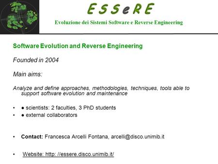Software Evolution and Reverse Engineering Founded in 2004 Main aims: Analyze and define approaches, methodologies, techniques, tools able to support software.