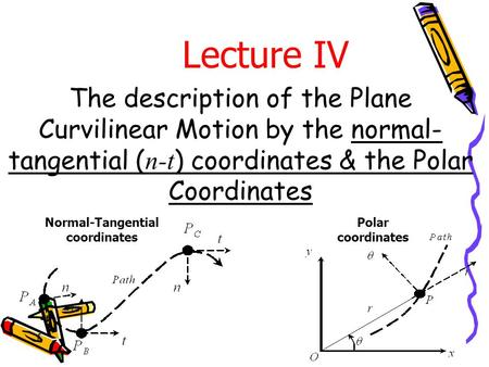 The description of the Plane Curvilinear Motion by the normal- tangential ( n-t ) coordinates & the Polar Coordinates Lecture IV Polar coordinates Normal-Tangential.