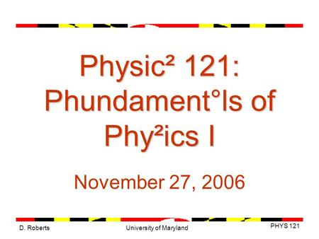 D. Roberts PHYS 121 University of Maryland Physic² 121: Phundament°ls of Phy²ics I November 27, 2006.