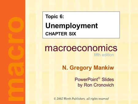 Macroeconomics fifth edition N. Gregory Mankiw PowerPoint ® Slides by Ron Cronovich macro © 2002 Worth Publishers, all rights reserved Topic 6: Unemployment.