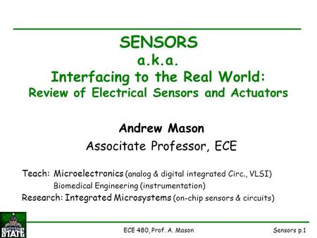 Sensors p.1ECE 480, Prof. A. Mason SENSORS a.k.a. Interfacing to the Real World: Review of Electrical Sensors and Actuators Andrew Mason Associtate Professor,